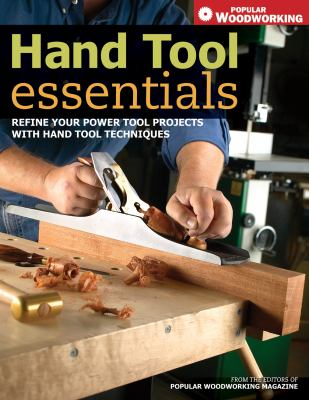 Hand Tool Essentials Refine Your Power Tool Projects With Hand Tool Techniques Combining Power & Hand Techniques
