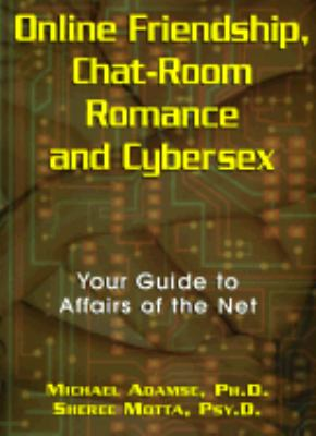 Online Friendship, Chat-Room Romance and Cybersex Your Guide to Affairs of the Net
