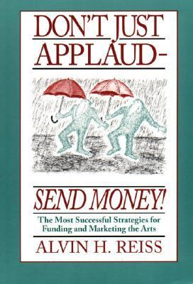 Don't Just Applaud-Send Money! The Most Successful Strategies for Funding and Marketing the Arts