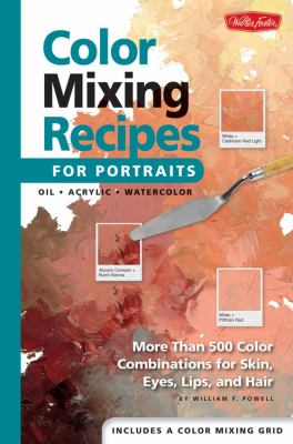 Color Mixing Recipes for Portraits More Than 500 Color Cominations for Skin, Eyes, Lips, and Hair  Featuring Oil and Acrylic - Plus a Special Section for Watercolor