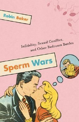 Sperm Wars Infidelity, Sexual Conflict, And Other Bedroom Battles