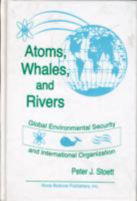 Atoms, Whales, and Rivers Global Environmental Security and International Organization