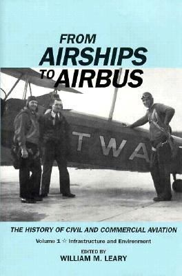 From Airships to Airbus: The History of Civil and Commercial Aviation: Infrastructure and Environment, Vol. 1 - William M. Leary - Hardcover