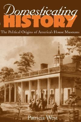 Domesticating History The Political Origins of America's House Museums
