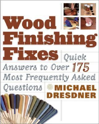 Wood Finishing Fixes Quick Answers to over 175 Most Frequently Asked Questions
