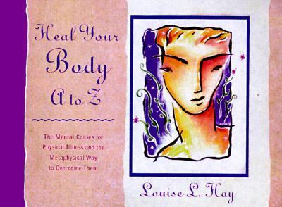 Heal Your Body A-Z: The Mental Causes for Physical Illness and the Way to Overcome Them - Louise L. Hay - Hardcover