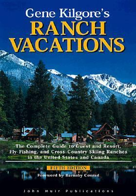 Gene Kilgore's Ranch Vacations: The Complete Guide to Guest and Resort, Fly-Fishing, and Cross-Country Skiing Ranches in the United States and Canada - Gene Kilgore - Paperback - REV