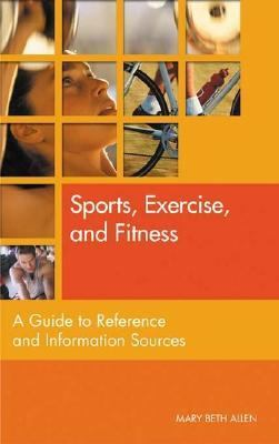 Sports, Exercise, and Fitness A Guide to Reference and Information Sources