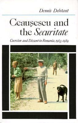 Ceausescu and the Securitate Coercion and Dissent in Romania, 1965-1989
