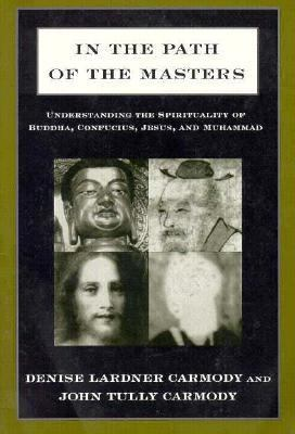 In the Path of the Masters Understanding the Spirituality of Buddha, Confucius, Jesus, and Muhammad