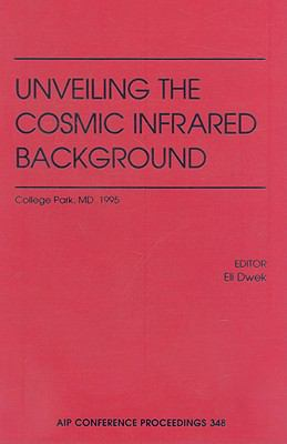 Unveiling the Cosmic Infrared Background Proceedings of the Conference on Unveiling the Cosmic Infrared Background, College Park, Md. 1995