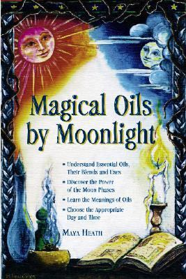 Magical Oils by Moonlight Understand Essential Oils, Their Blends and Uses; Discover the Power of the Moon Phases; Learn the Meanings of Oils; Choose the Appropriate Day and
