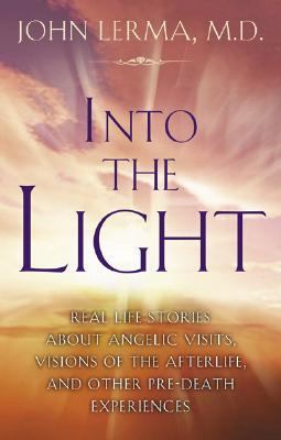 Into the Light Real Life Stories About Angelic Visits, Visions of the Afterlife, and Other Pre-death Experiences