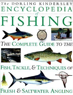 Encyclopedia of Fishing: The Complete Guide to the Fish, Tackle, and Techniques of Fresh and Saltwater Angling
