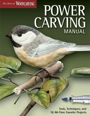 Power Carving Manual: Tools, Techniques, and 12 All-Time Favorite Projects (The Best of Woodcarving Illustrated)