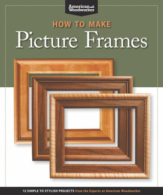 How to Make Picture Frames : 12 Simple to Stylish Projects from the Experts at American Woodworker