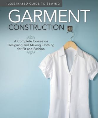 Illustrated Guide to Sewing: Garment Construction : A Complete Course on Designing and Making Clothing for Fit and Fashion