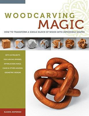 Woodcarving Magic : How to Transform a Single Block of Wood into Impossible Shapes (with 29 Projects for Carving Spheres, Interlocking Rings, Cages and Other Amazing Geometric Designs)