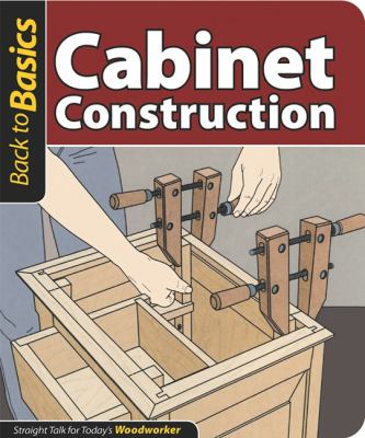 Cabinet Construction: Straight Talk for Today's Woodworker (Back To Basics)
