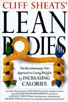 Cliff Sheats' Lean Bodies The Revolutionary New Approach to Losing Bodyfat by Increasing Calories