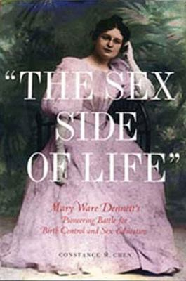 Sex Side of Life Mary Ware Dennett's Pioneering Battle for Birth Control and Sex Education