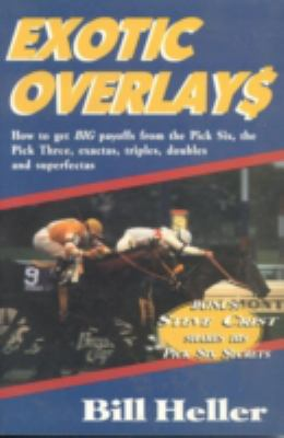 Exotic Overlays How to Get Big Payoffs from the Pick Six, the Pick Three, Exactas, Triples, Doubles, and Superfectas