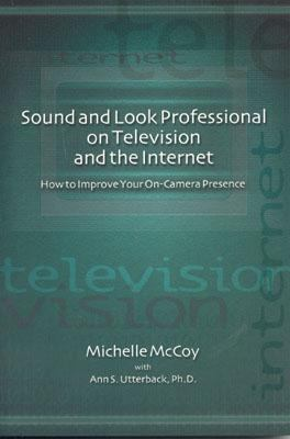 Sound and Look Professional on Television and the Internet How to Improve Your On-Camera Presence