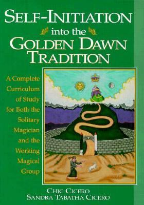 Self-Initiation into the Golden Dawn Tradition (Golden Dawn Studies Series): A Complete Curriculum of Study for Both the Solitary Magician and the Working Magical Group - Chic Cicero - Paperback - 1st ed