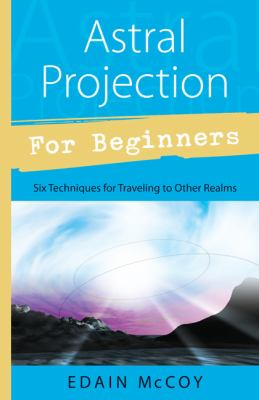 Astral Projection for Beginners Learn Several Techniques to Gain a Broad Awareness of Other Realms of Existence