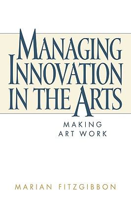 Managing Innovation in the Arts Making Art Work
