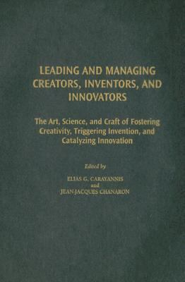 Leading And Managing Creators, Inventors, And Innovators The Art, Science, And Craft of Fostering Creativity, Triggering Invention, And Catalyzing Innovation