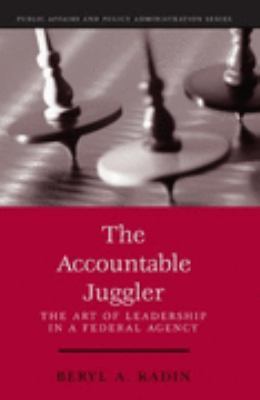 Accountable Juggler The Art of Leadership in a Federal Agency