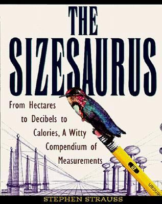 Sizesaurus: From Hectares to Decibels to Calories, a Witty Compendium of Measurements - Stephen Strauss - Hardcover