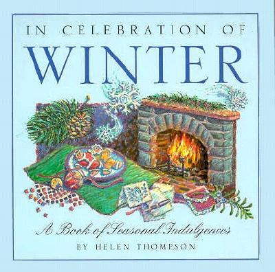 In Celebration of Winter: A Book of Seasonal Indulgences - Helen Thompson - Hardcover