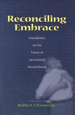 Reconciling Embrace Foundations for the Future of Sacramental Reconciliation