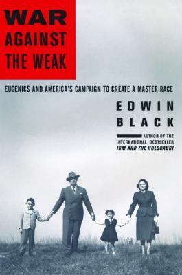 War Against the Weak Eugenics and America's Campaign to Create a Master Race