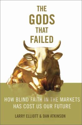 The Gods that Failed: How Blind Faith in Markets Has Cost Us Our Future - Elliott, Larry, Atkinson, Dan pdf epub