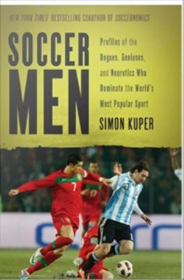 Soccer Men : Profiles of the Rogues, Geniuses, and Neurotics Who Dominate the World's Most Popular Sport