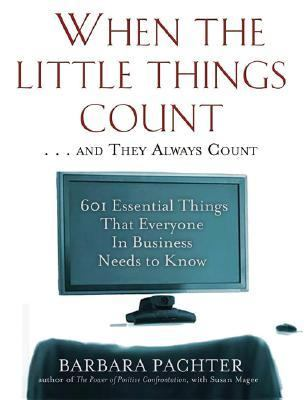 When the Little Things Count . . . And They Always Count 601 Essential Things That Everyone in Business Needs to Know
