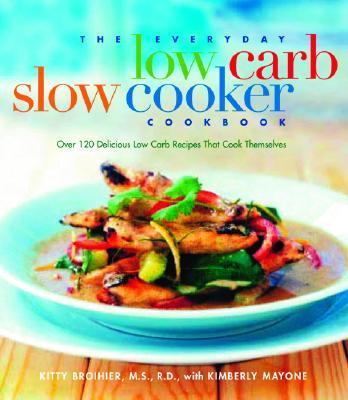 Everyday Low-Carb Slow Cooker Cookbook Over 120 Delicious Low-Carb Recipies That Cook Themselves
