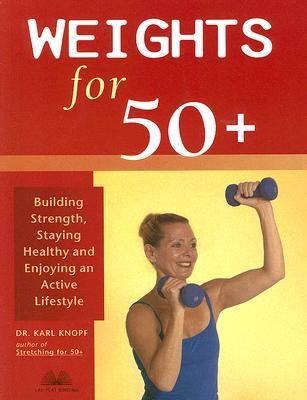 Weights for 50+ Building Strength, Staying Healthy And Enjoying an Active Lifestyle