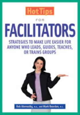 Hottips for Facilitators Strategies to Make Life Easier for Anyone Who Leads, Guides, Teaches, or Trains Groups