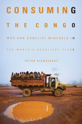 Consuming the Congo: War and Conflict Minerals in the World's Deadliest Place