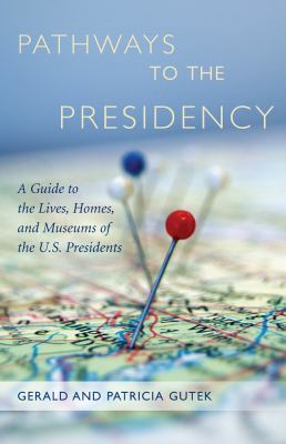 Pathways to the Presidency: A Guide to the Lives, Homes, and Museums of the U.S. Presidents