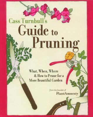 Cass Turnbull's Guide to Pruning What, When, Where, and How to Prune for a More Beautiful Garden
