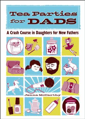 Tea Parties for Dads: A Crash Course in Daughters for New Fathers