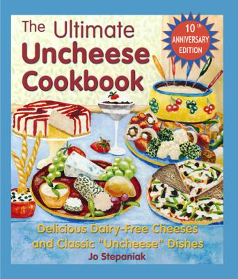 "Ultimate Uncheese Cookbook Delicious Dairy-Free Cheeses and Classic ""Uncheese"" Dishes"
