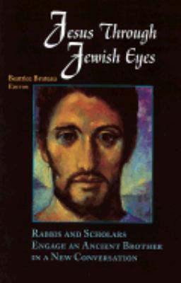 Jesus Through Jewish Eyes Rabbis and Scholars Engage an Ancient Brother in a New Conversation