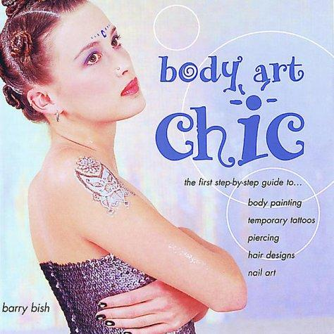 Body Art Chic: The First Step-By-Step Guide to Body Painting, Temporary Tattoos, Piercing, Hair Design, and Nail Art