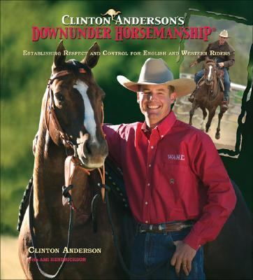 Clinton Anderson's Downunder Horsemanship Establishing Respect and Control for English and Western Riders